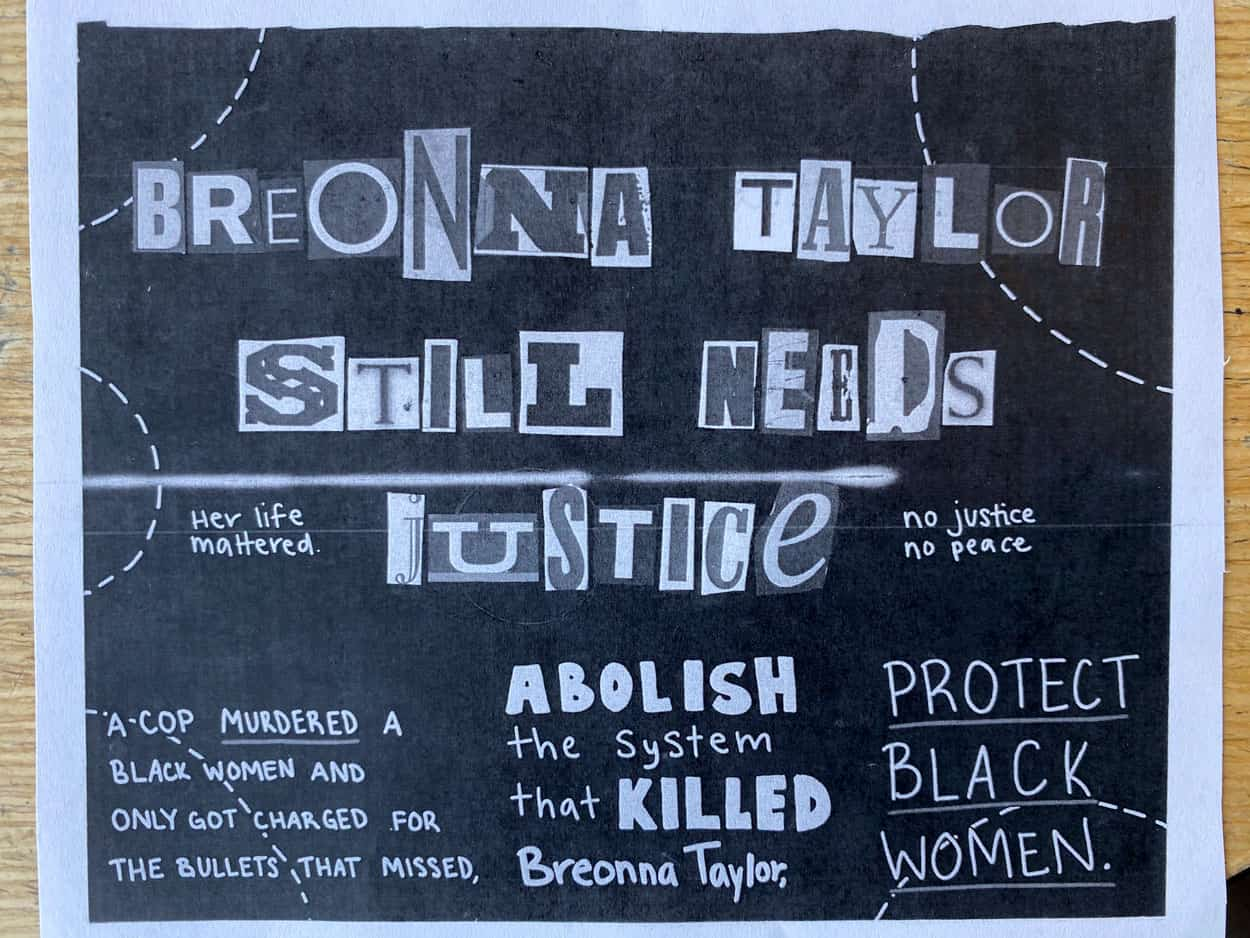 "Black and white poster reading: ""Breonna Taylor Still Needs Justice, her life mattered. No Justice, No peace."" and ""A cop MURDERED A black woman and only got charged for the bullets that missed. Abolish the system that KILLED Breonna Taylor, Protect Black Women."""