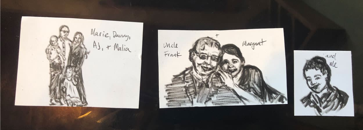 "Three drawings. From left to right, ""Marie, Danny, AJ, + Malia"". Charcoal drawing of family. In the middle, ""Uncle Frank + Margaret"", charcoal drawing of an older man with a younger girl. On far right, ""And me"", charcoal drawing of little girl."