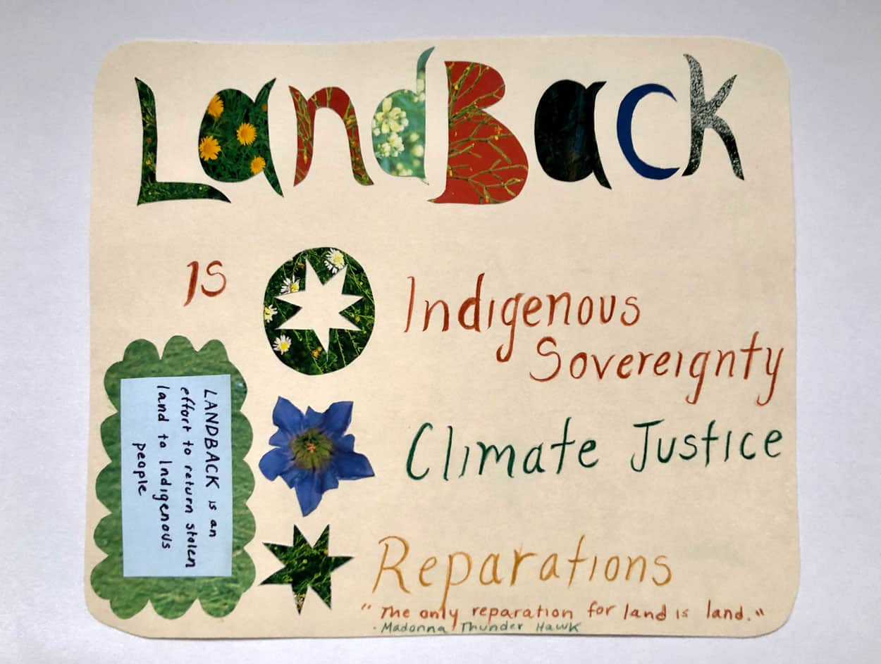 "Political Postcard with the words: ""Land Back is Indigenous Sovereignty, Climate Justice, Reparations, the only reparation for land is land"" - Madonna Thunder Hawk. The words are collaged cut outs of images of nature."