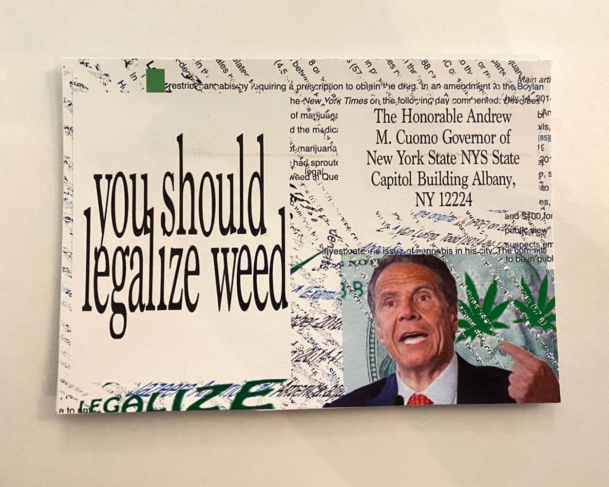"A postcard with the Text ""You should Legalize weed"" with the image of Andrew Cuomo on the bottom right corner. The text and image is over a distorted text background."